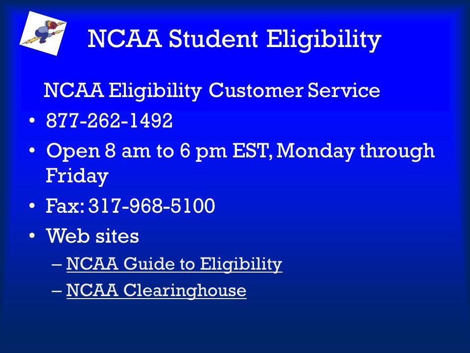 NCAA Student Eligibility NCAA Eligibility Customer Service 877-262-1492 Open 8 am to 6 pm EST, Monday through Friday Fax: 317-968-5100 Web sites – NCA