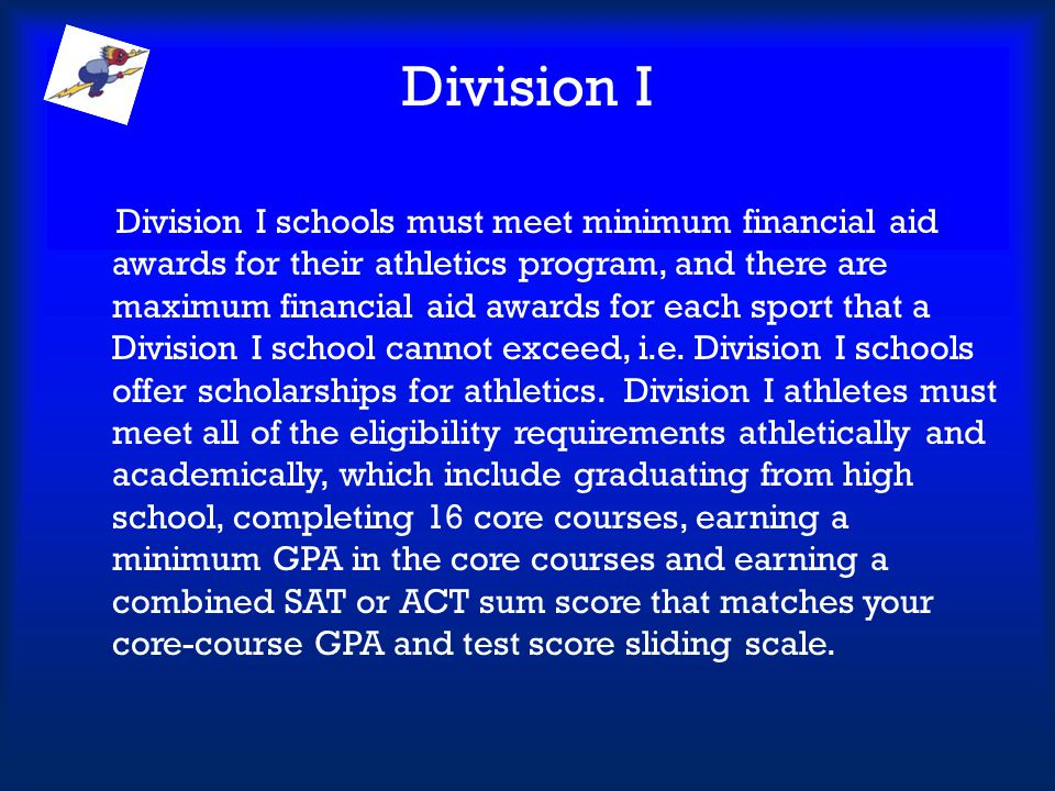 Division I Division I schools must meet minimum financial aid awards for their athletics program, and there are maximum financial aid awards for each