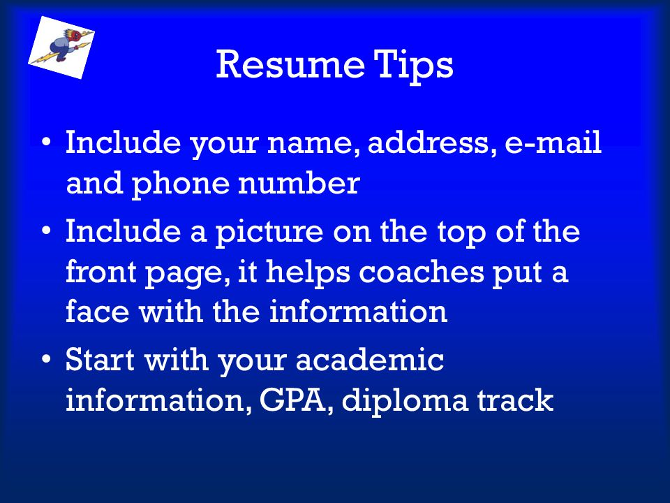 Resume Tips Include your name, address, e-mail and phone number Include a picture on the top of the front page, it helps coaches put a face with the i