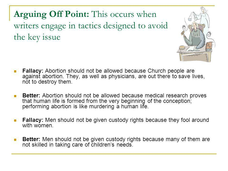 Arguing Off Point: This occurs when writers engage in tactics designed to avoid the key issue Fallacy: Abortion should not be allowed because Church people are against abortion.