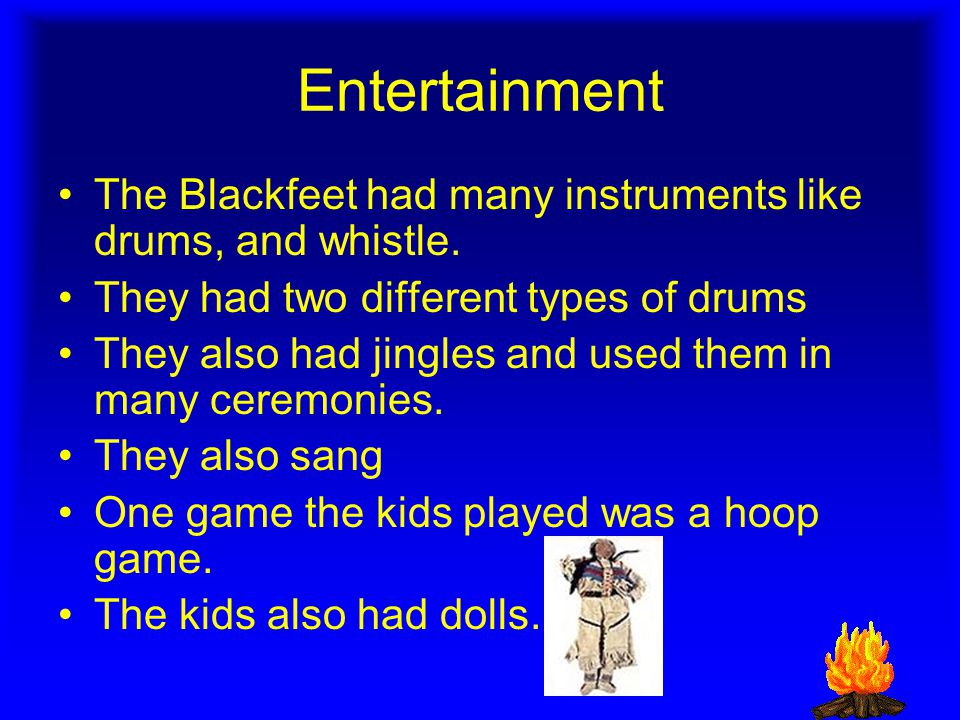 Entertainment The Blackfeet had many instruments like drums, and whistle.