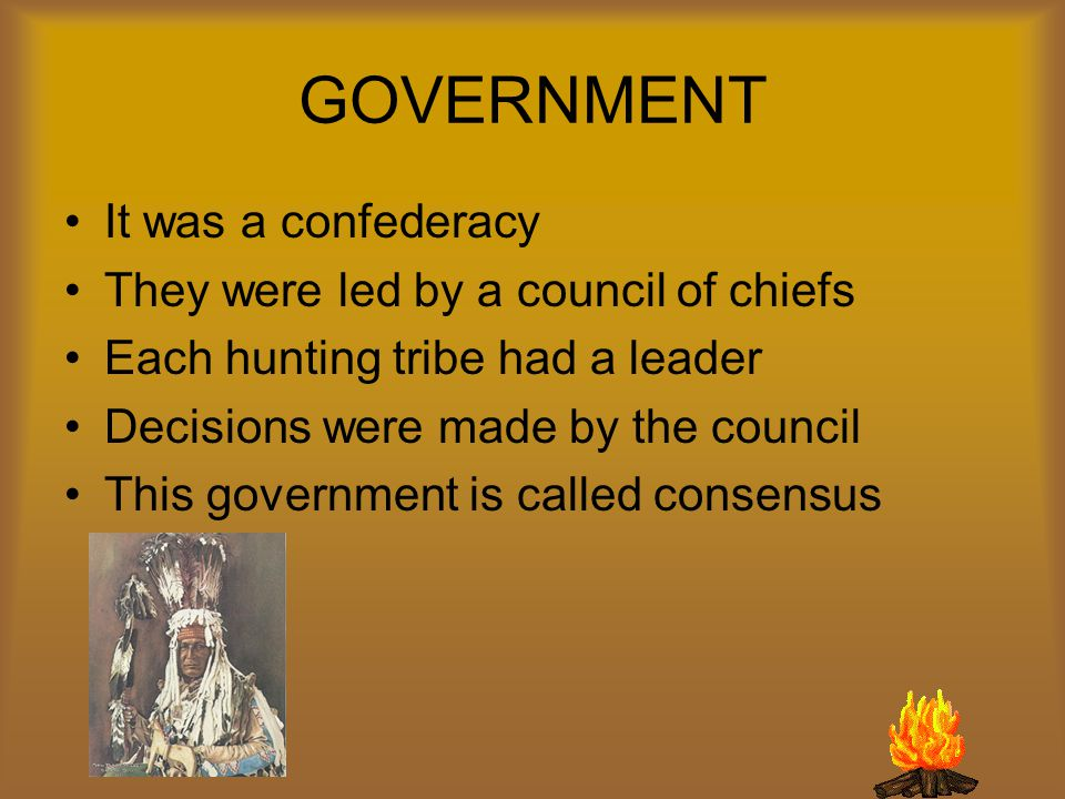 GOVERNMENT It was a confederacy They were led by a council of chiefs Each hunting tribe had a leader Decisions were made by the council This government is called consensus