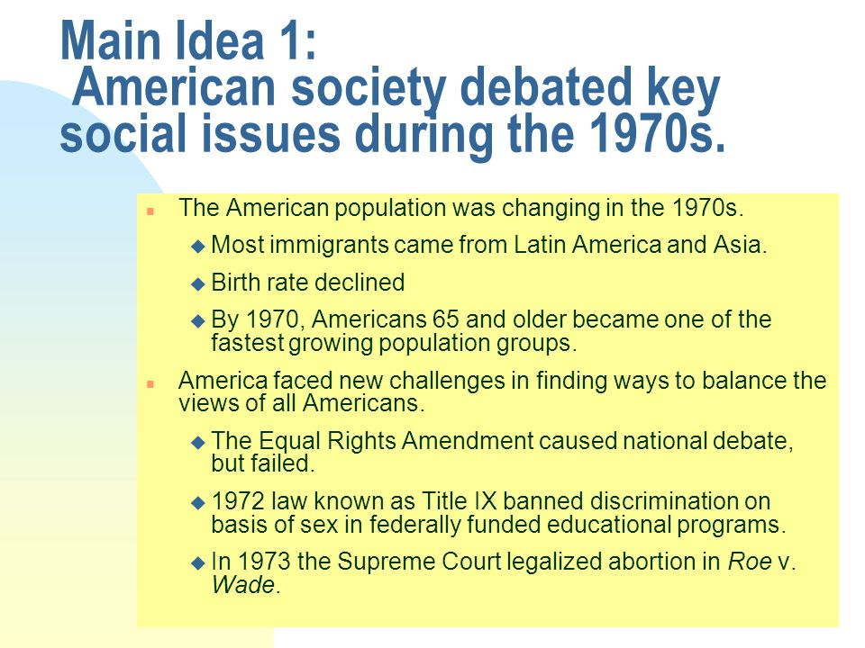 Main Idea 1: American society debated key social issues during the 1970s. n The American population was changing in the 1970s. u Most immigrants came