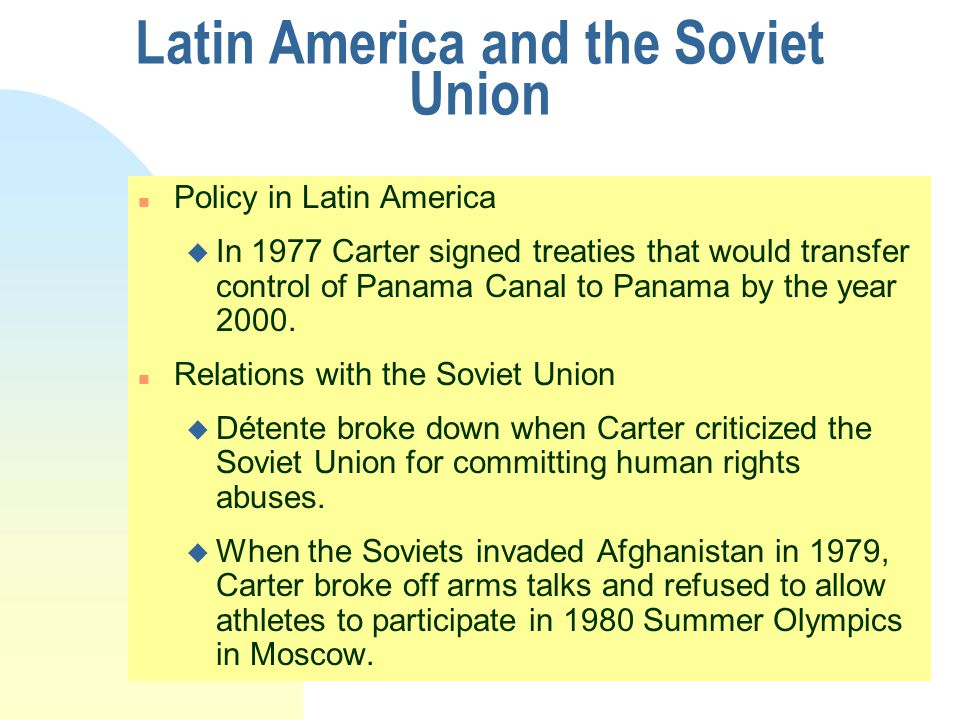 Latin America and the Soviet Union n Policy in Latin America u In 1977 Carter signed treaties that would transfer control of Panama Canal to Panama by the year 2000.