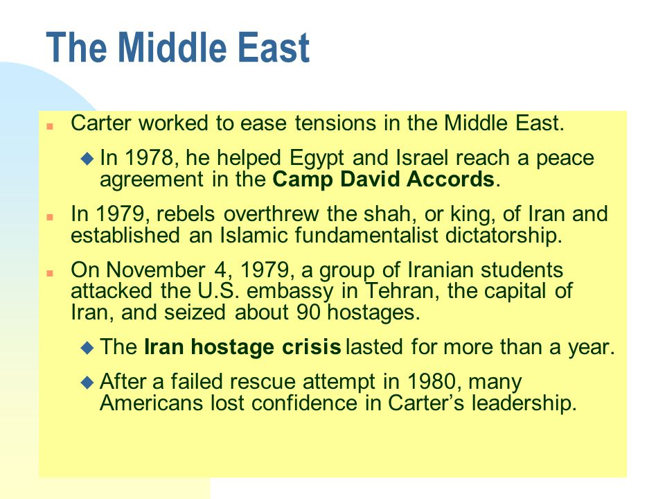 The Middle East n Carter worked to ease tensions in the Middle East. u In 1978, he helped Egypt and Israel reach a peace agreement in the Camp David A