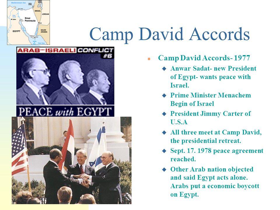 Camp David Accords n Camp David Accords- 1977 u Anwar Sadat- new President of Egypt- wants peace with Israel. u Prime Minister Menachem Begin of Israe