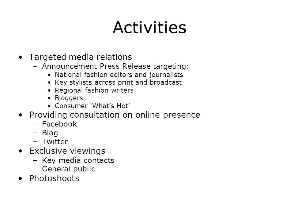 Activities Targeted media relations –Announcement Press Release targeting: National fashion editors and journalists Key stylists across print and broadcast Regional fashion writers Bloggers Consumer Whats Hot Providing consultation on online presence –Facebook –Blog –Twitter Exclusive viewings –Key media contacts –General public Photoshoots