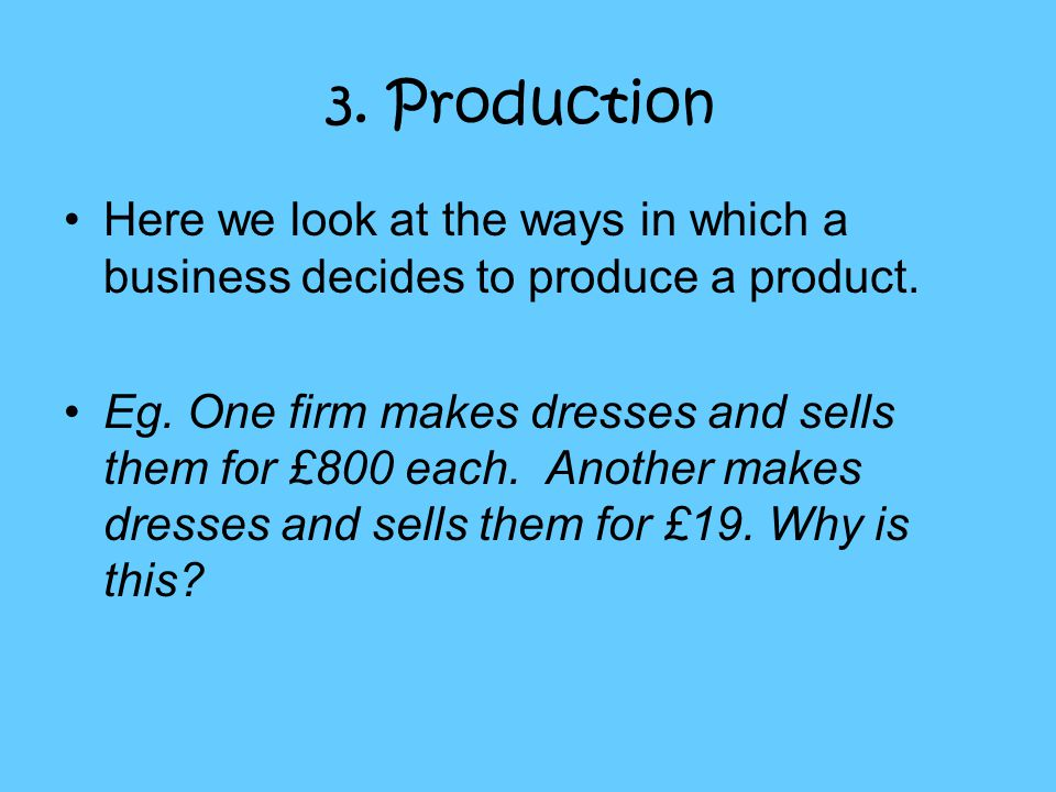 3. Production Here we look at the ways in which a business decides to produce a product. Eg. One firm makes dresses and sells them for £800 each. Anot