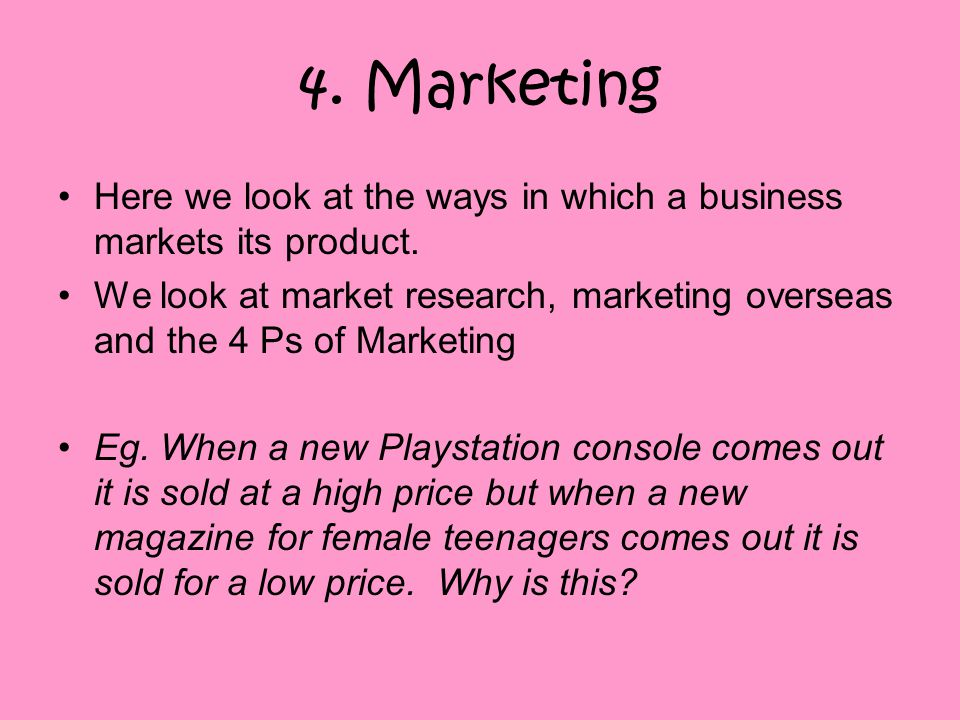 4. Marketing Here we look at the ways in which a business markets its product.