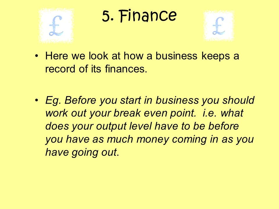 5. Finance Here we look at how a business keeps a record of its finances. Eg. Before you start in business you should work out your break even point.