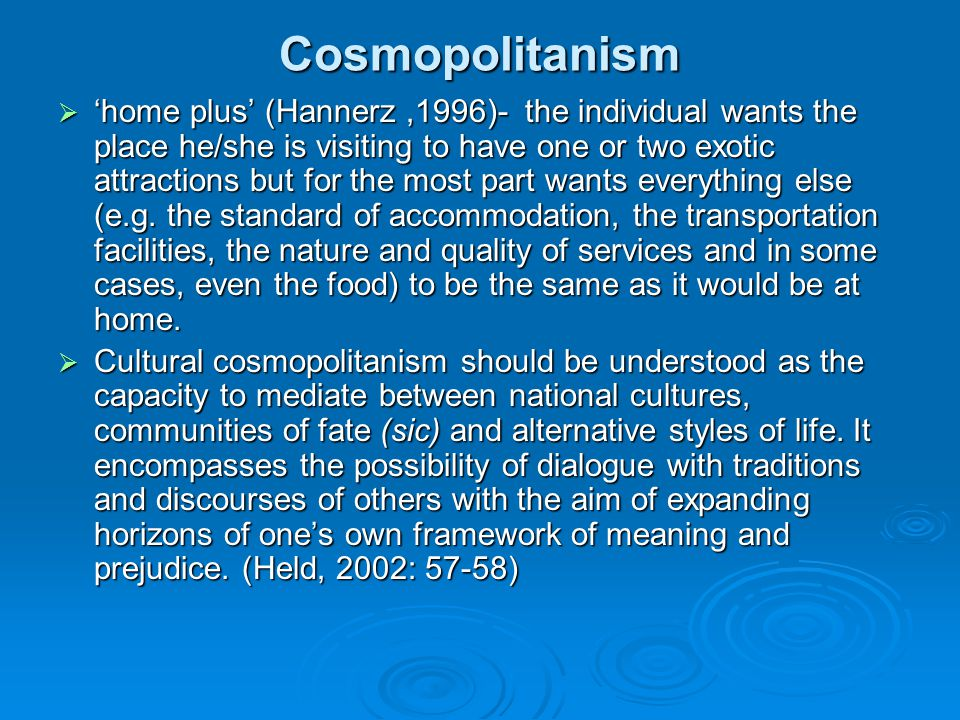 Cosmopolitanism home plus (Hannerz,1996)- the individual wants the place he/she is visiting to have one or two exotic attractions but for the most par