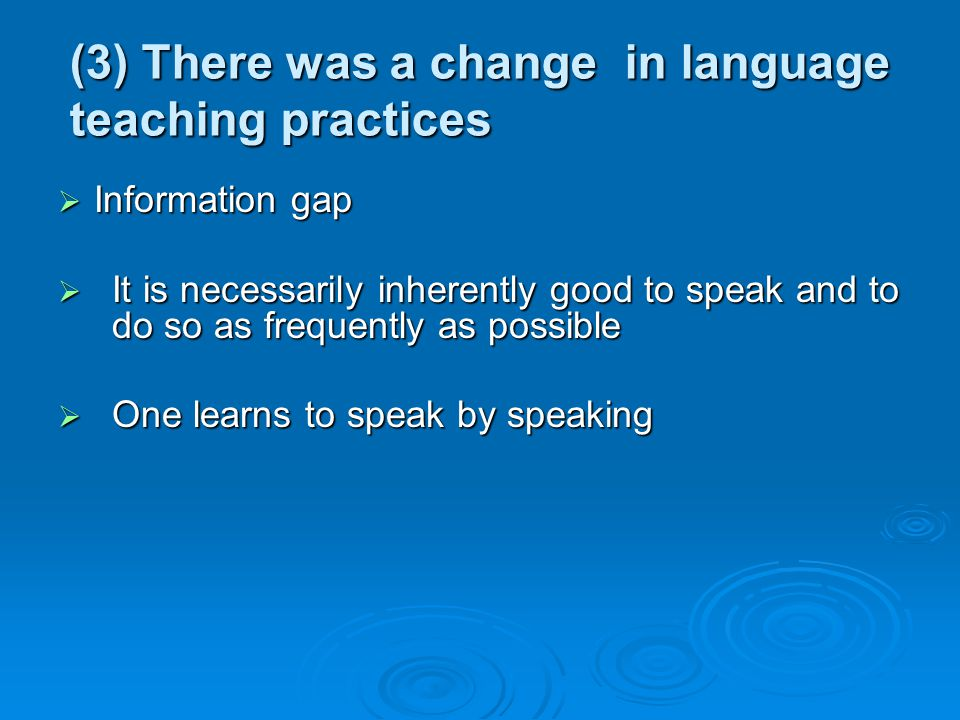 (3) There was a change in language teaching practices Information gap Information gap It is necessarily inherently good to speak and to do so as frequ