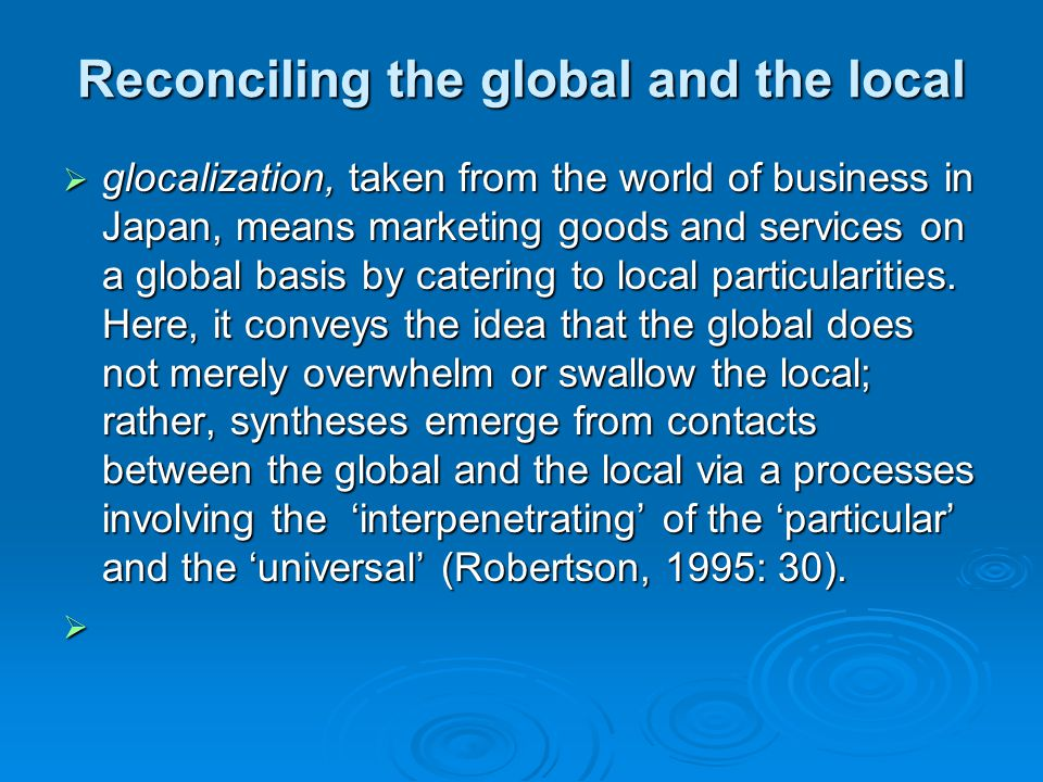 Reconciling the global and the local glocalization, taken from the world of business in Japan, means marketing goods and services on a global basis by