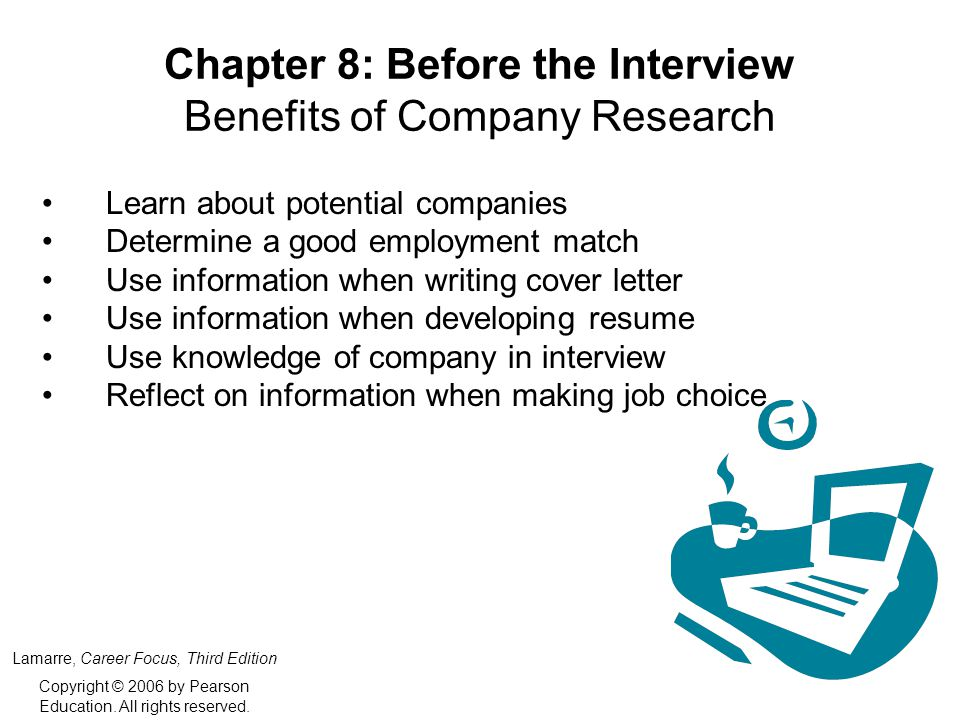 Chapter 8: Before the Interview Benefits of Company Research Learn about potential companies Determine a good employment match Use information when writing cover letter Use information when developing resume Use knowledge of company in interview Reflect on information when making job choice Lamarre, Career Focus, Third Edition Copyright © 2006 by Pearson Education.