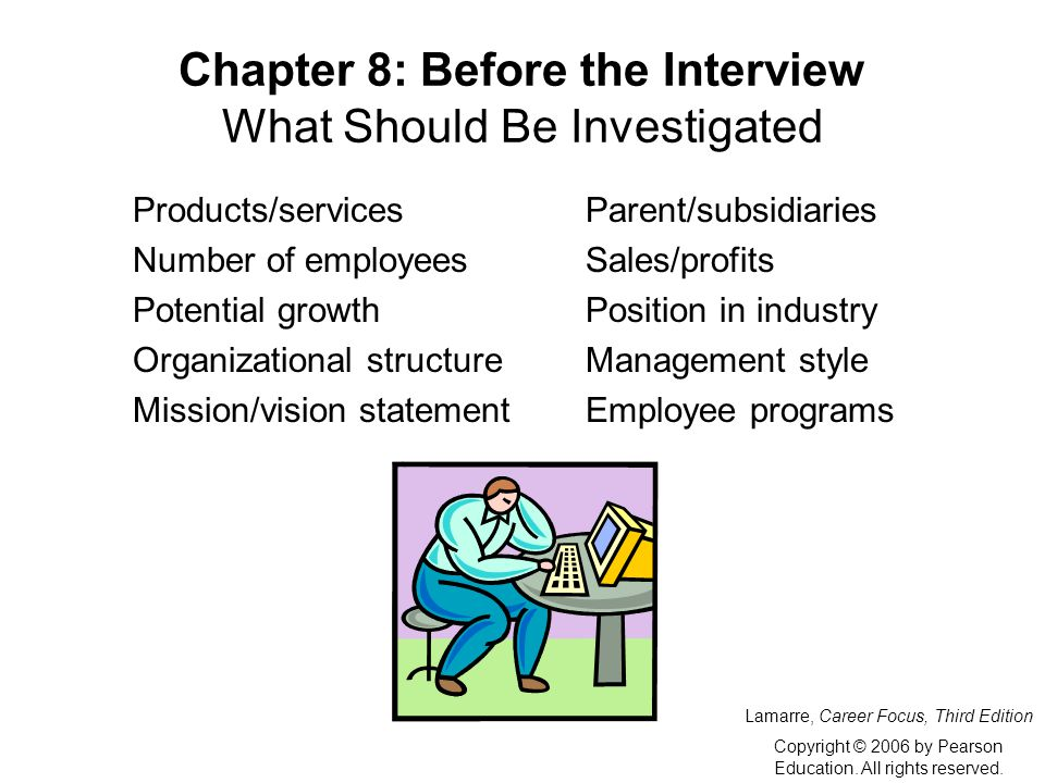 Chapter 8: Before the Interview What Should Be Investigated Products/servicesParent/subsidiaries Number of employeesSales/profits Potential growthPosition in industry Organizational structureManagement style Mission/vision statementEmployee programs Lamarre, Career Focus, Third Edition Copyright © 2006 by Pearson Education.