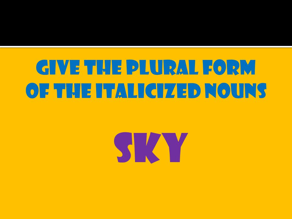 Give the plural form of the italicized nouns sky
