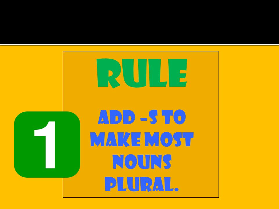 Rule Add –s to make most nouns plural.