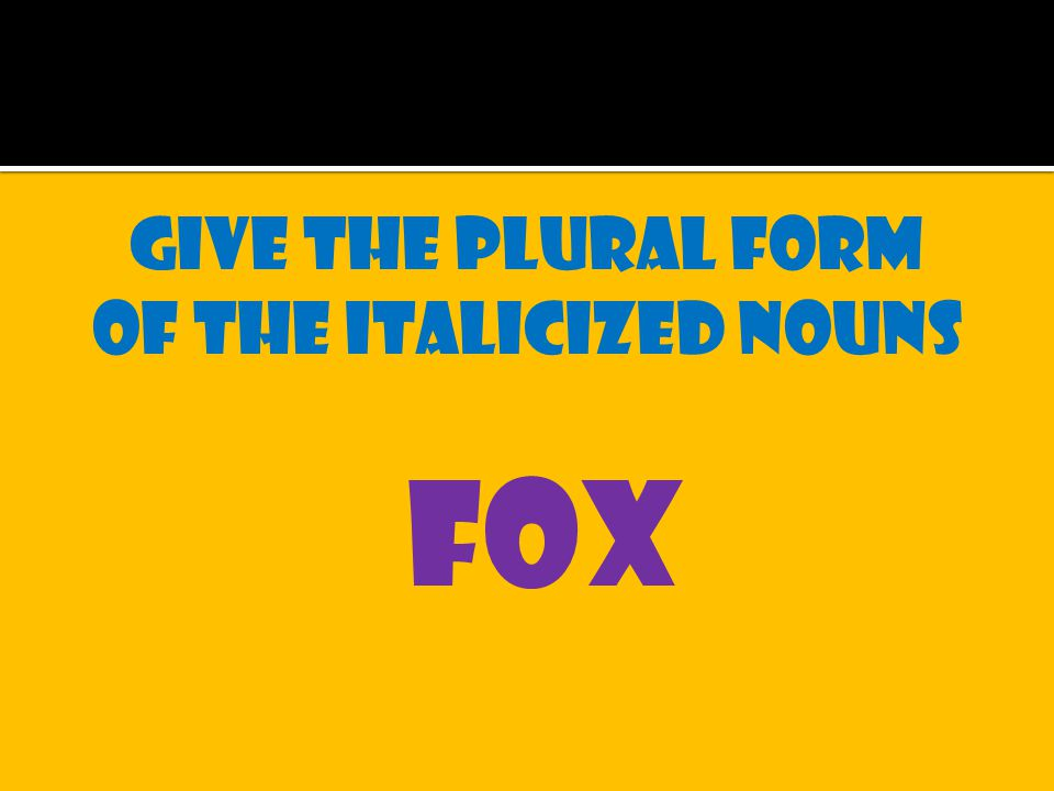 Give the plural form of the italicized nouns fox