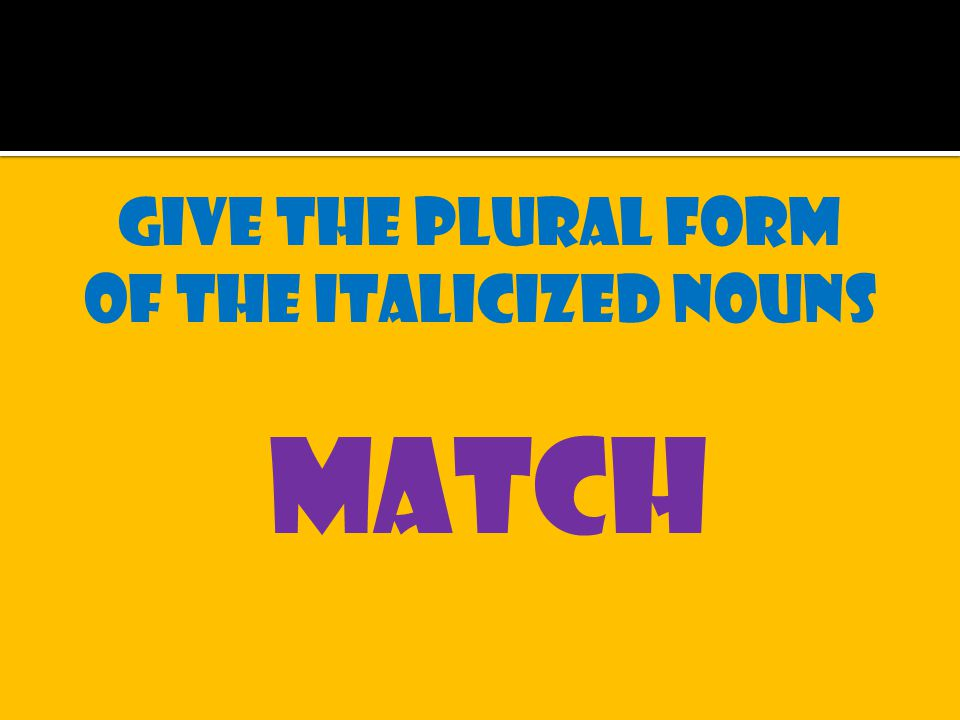 Give the plural form of the italicized nouns match