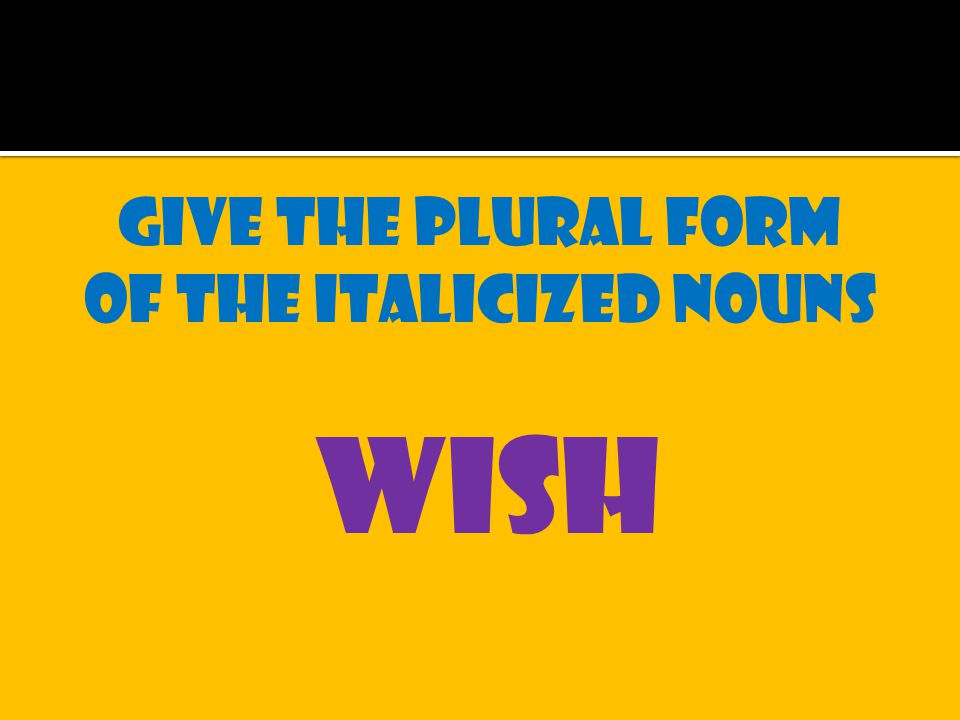 Give the plural form of the italicized nouns wish
