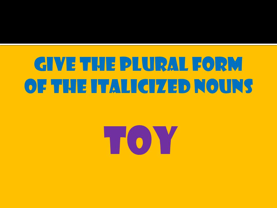 Give the plural form of the italicized nouns toy