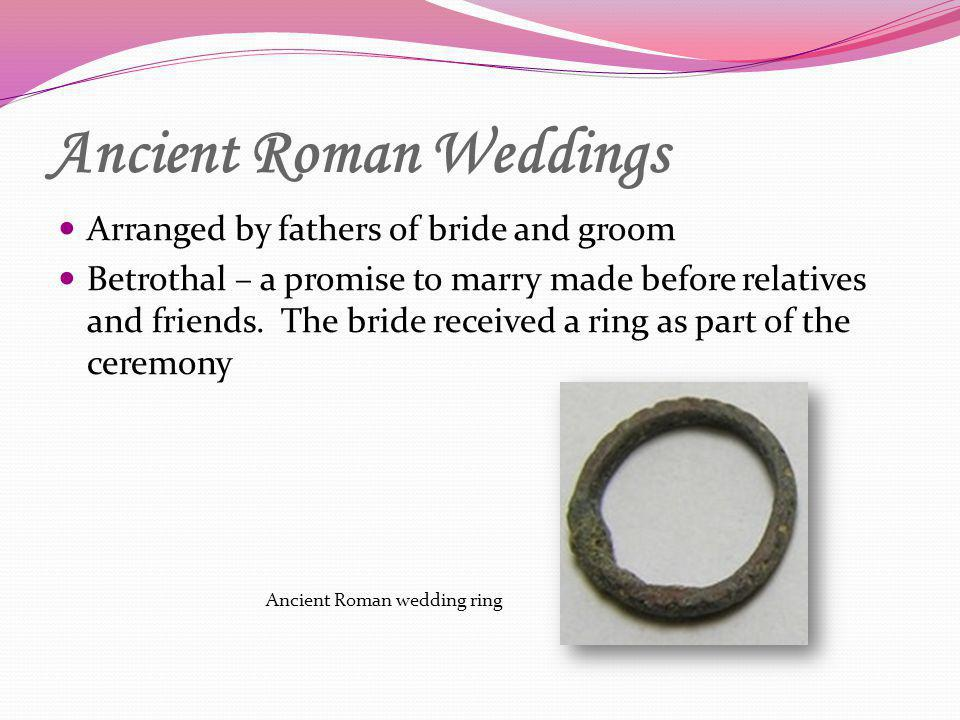 Ancient Roman Weddings Arranged by fathers of bride and groom Betrothal – a promise to marry made before relatives and friends. The bride received a r