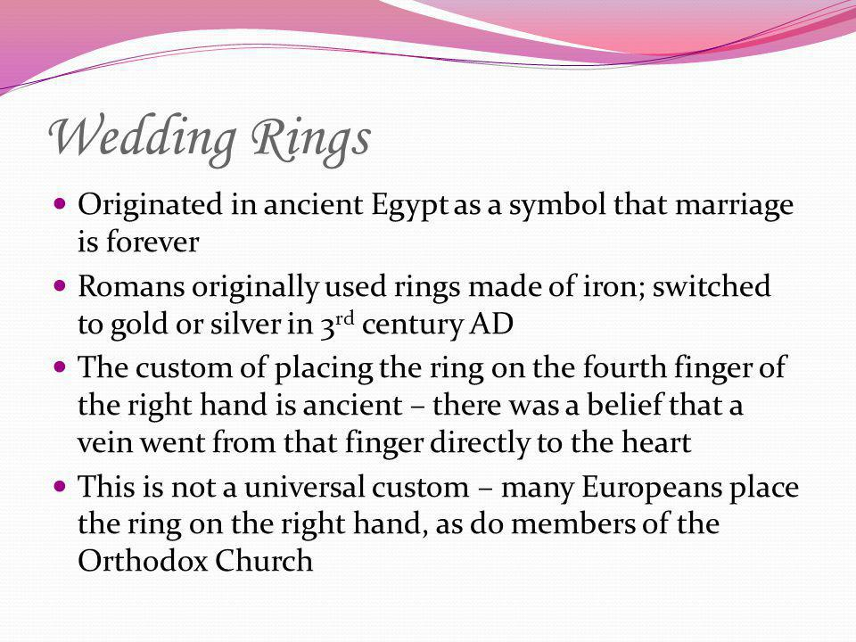 Wedding Rings Originated in ancient Egypt as a symbol that marriage is forever Romans originally used rings made of iron; switched to gold or silver i