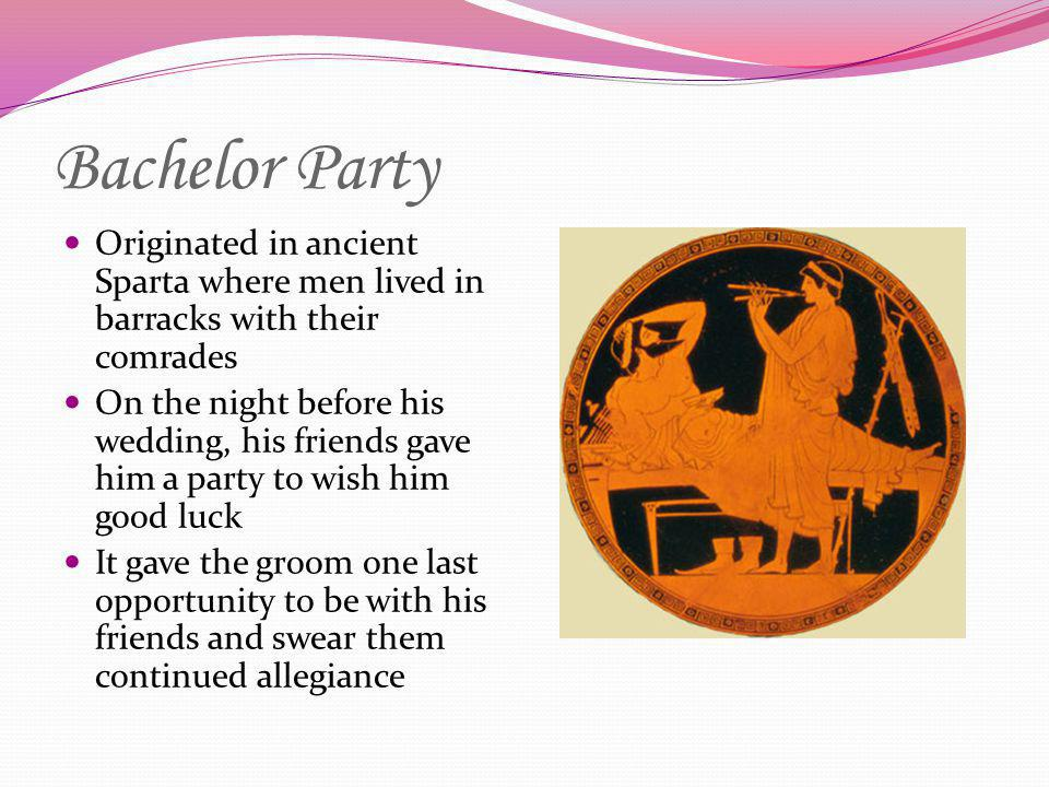 Bachelor Party Originated in ancient Sparta where men lived in barracks with their comrades On the night before his wedding, his friends gave him a pa