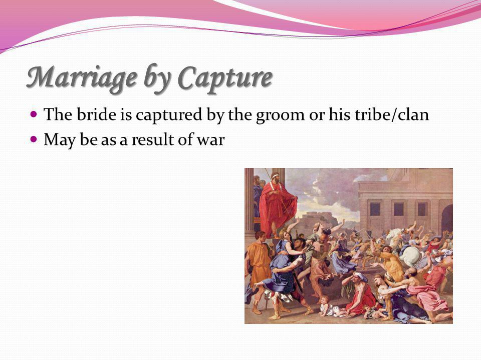Marriage by Capture The bride is captured by the groom or his tribe/clan May be as a result of war