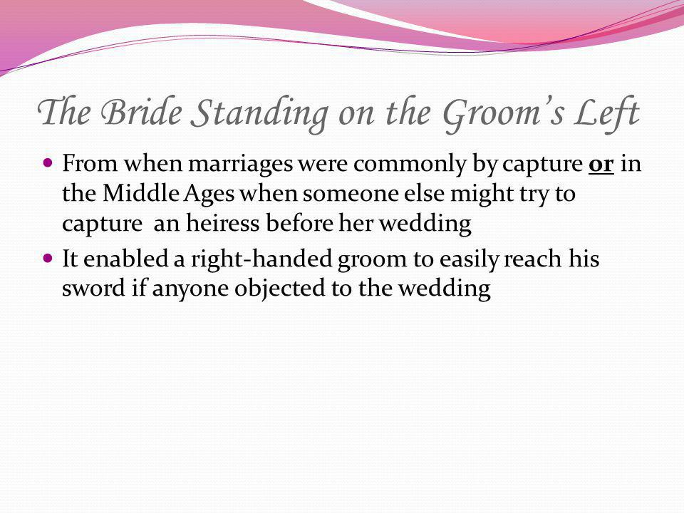 The Bride Standing on the Grooms Left From when marriages were commonly by capture or in the Middle Ages when someone else might try to capture an hei