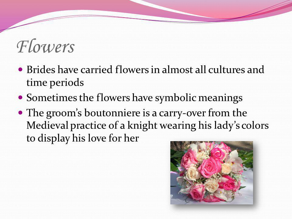 Flowers Brides have carried flowers in almost all cultures and time periods Sometimes the flowers have symbolic meanings The grooms boutonniere is a c