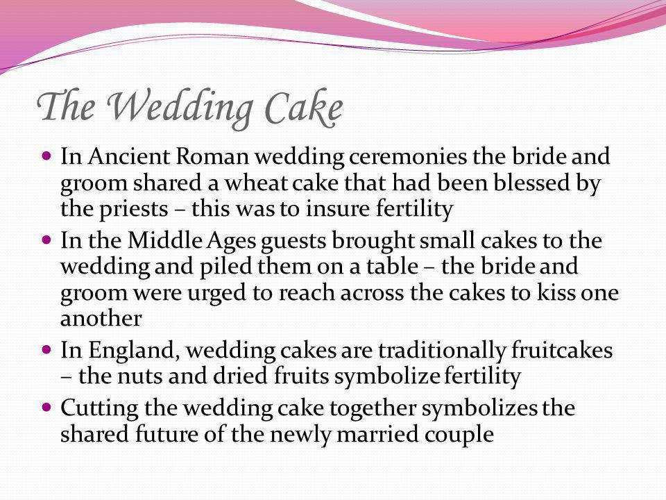 The Wedding Cake In Ancient Roman wedding ceremonies the bride and groom shared a wheat cake that had been blessed by the priests – this was to insure