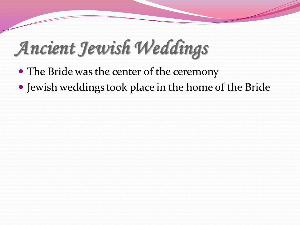 Ancient Jewish Weddings The Bride was the center of the ceremony Jewish weddings took place in the home of the Bride