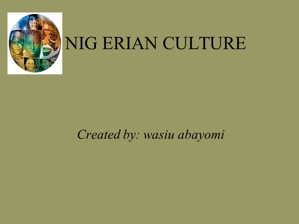 NIG ERIAN CULTURE Created by: wasiu abayomi