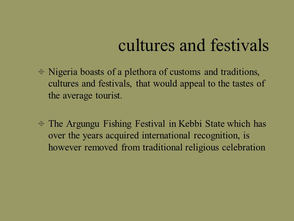 cultures and festivals Nigeria boasts of a plethora of customs and traditions, cultures and festivals, that would appeal to the tastes of the average