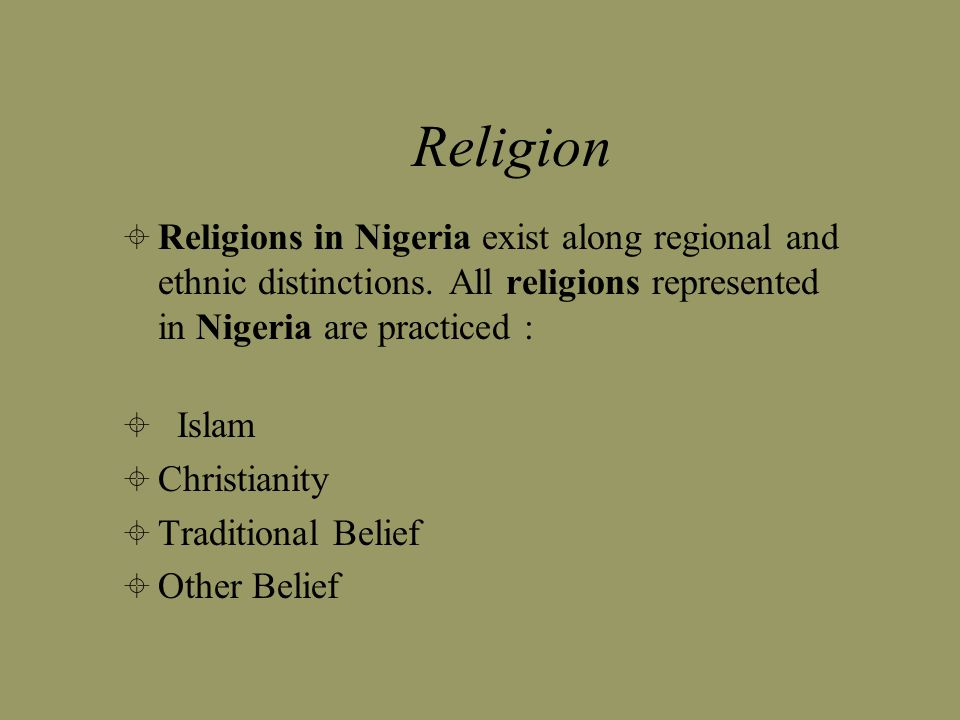 Religion Religions in Nigeria exist along regional and ethnic distinctions. All religions represented in Nigeria are practiced : Islam Christianity Tr