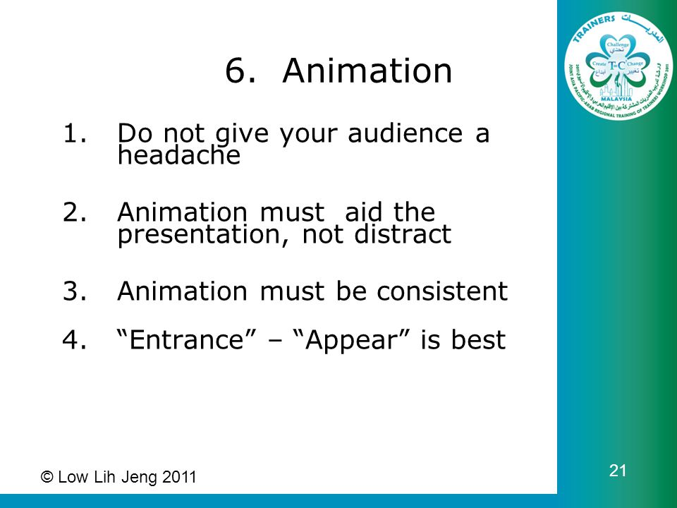 6. Animation 1.Do not give your audience a headache 2.Animation must aid the presentation, not distract 3.Animation must be consistent 4.Entrance – Ap