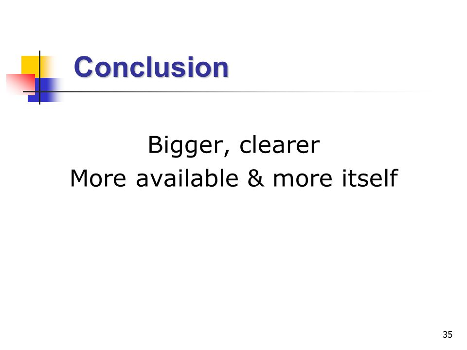 35 Conclusion Conclusion Bigger, clearer More available & more itself