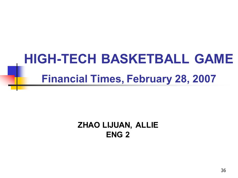 36 HIGH-TECH BASKETBALL GAME Financial Times, February 28, 2007 ZHAO LIJUAN, ALLIE ENG 2