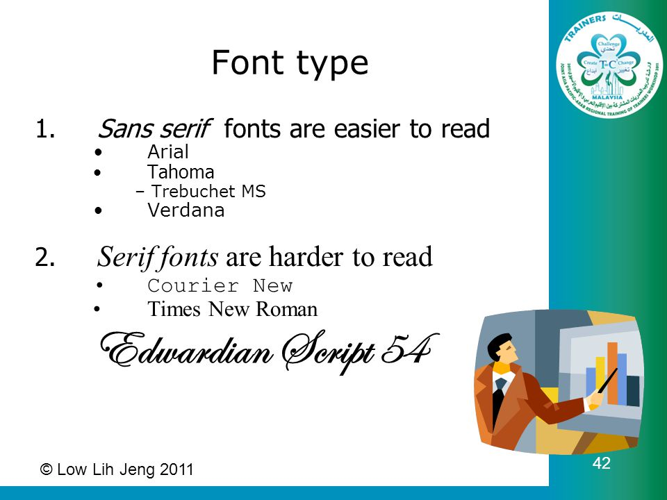 © Low Lih Jeng 2011 42 1. Sans serif fonts are easier to read Arial Tahoma –Trebuchet MS Verdana 2. Serif fonts are harder to read Courier New Times N