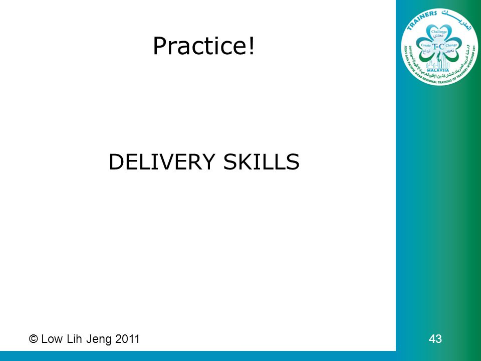 Practice! DELIVERY SKILLS © Low Lih Jeng 2011 43