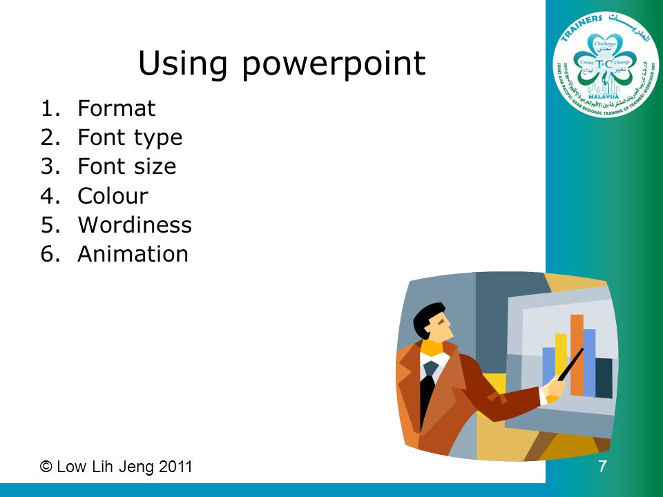 Using powerpoint 1.Format 2.Font type 3.Font size 4.Colour 5.Wordiness 6.Animation © Low Lih Jeng 2011 7