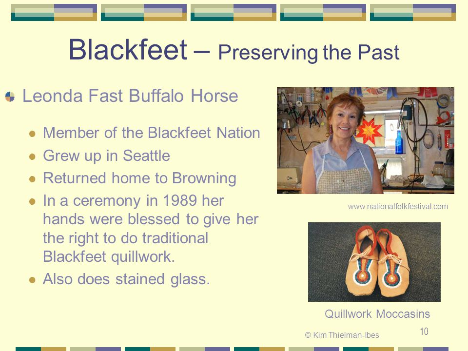 10 Blackfeet – Preserving the Past Leonda Fast Buffalo Horse Member of the Blackfeet Nation Grew up in Seattle Returned home to Browning In a ceremony