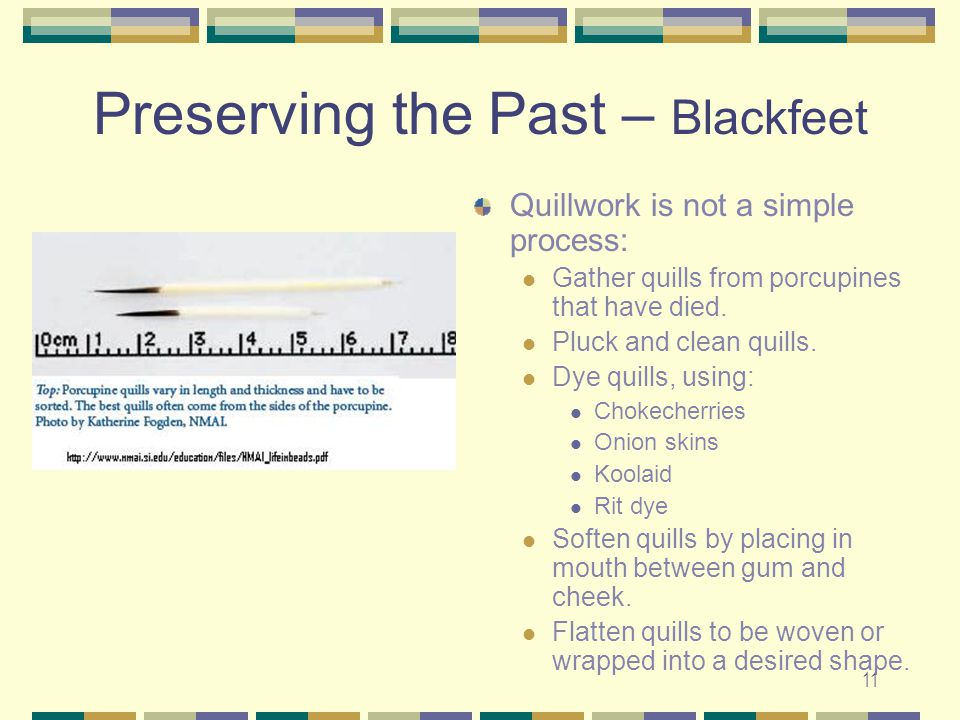 11 Preserving the Past – Blackfeet Quillwork is not a simple process: Gather quills from porcupines that have died. Pluck and clean quills. Dye quills