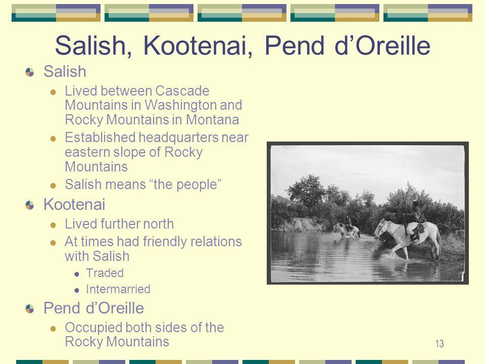 13 Salish, Kootenai, Pend dOreille Salish Lived between Cascade Mountains in Washington and Rocky Mountains in Montana Established headquarters near e