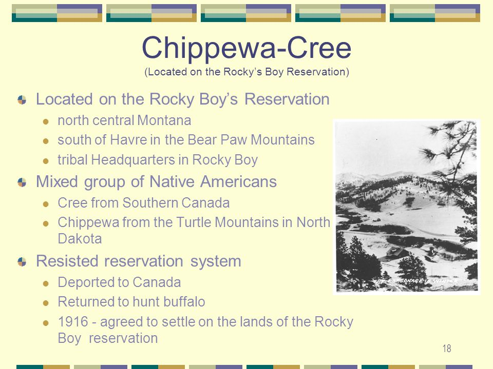 18 Chippewa-Cree (Located on the Rockys Boy Reservation) Located on the Rocky Boys Reservation north central Montana south of Havre in the Bear Paw Mo