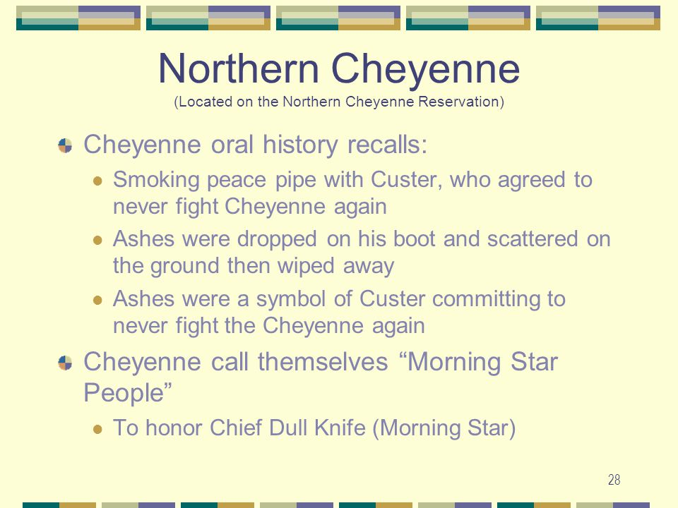 28 Northern Cheyenne (Located on the Northern Cheyenne Reservation) Cheyenne oral history recalls: Smoking peace pipe with Custer, who agreed to never