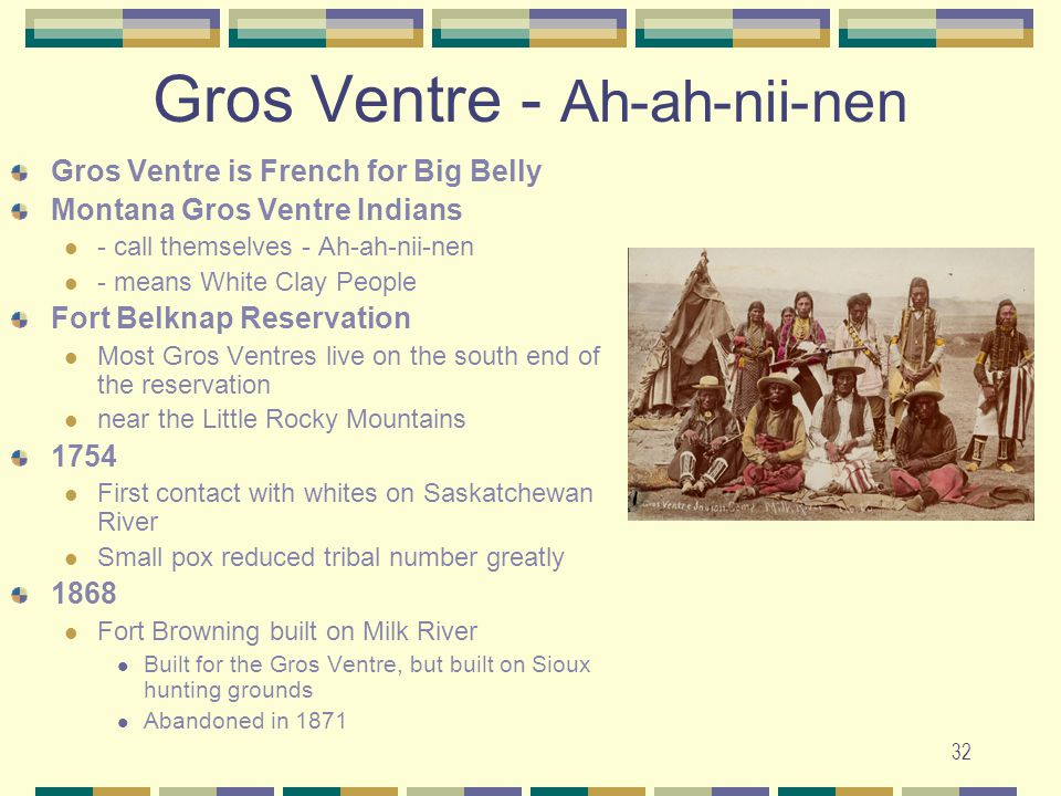 32 Gros Ventre - Ah-ah-nii-nen Gros Ventre is French for Big Belly Montana Gros Ventre Indians - call themselves - Ah-ah-nii-nen - means White Clay Pe