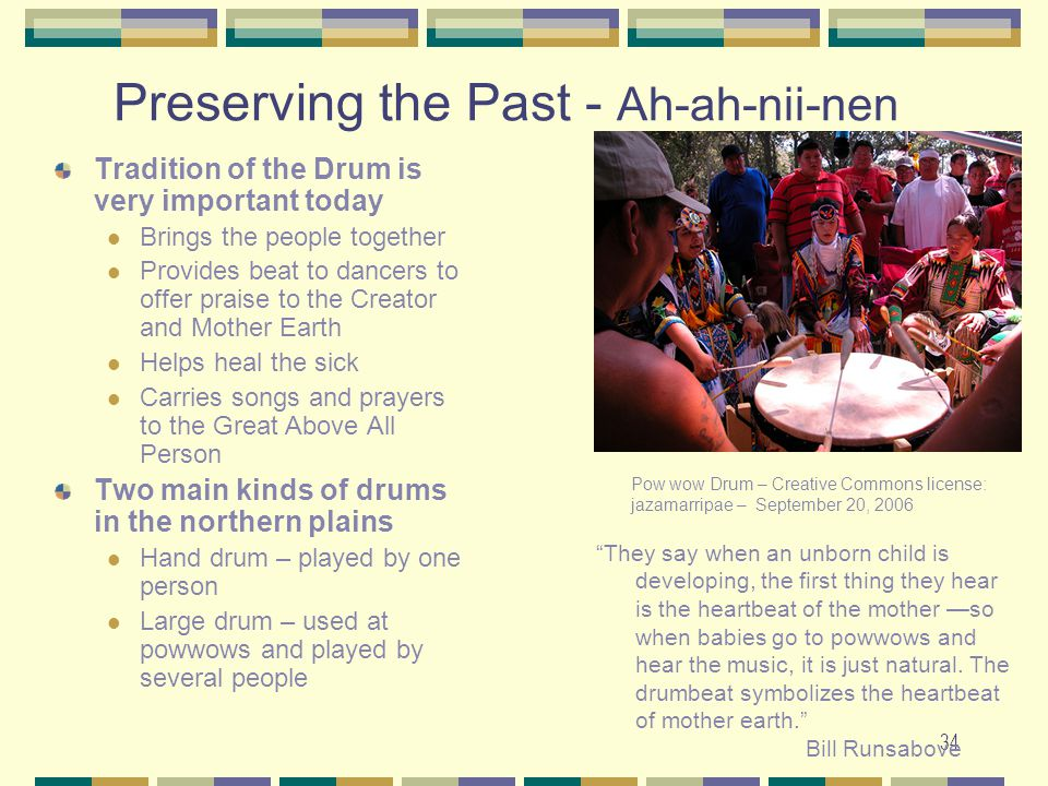 34 Preserving the Past - Ah-ah-nii-nen Tradition of the Drum is very important today Brings the people together Provides beat to dancers to offer prai