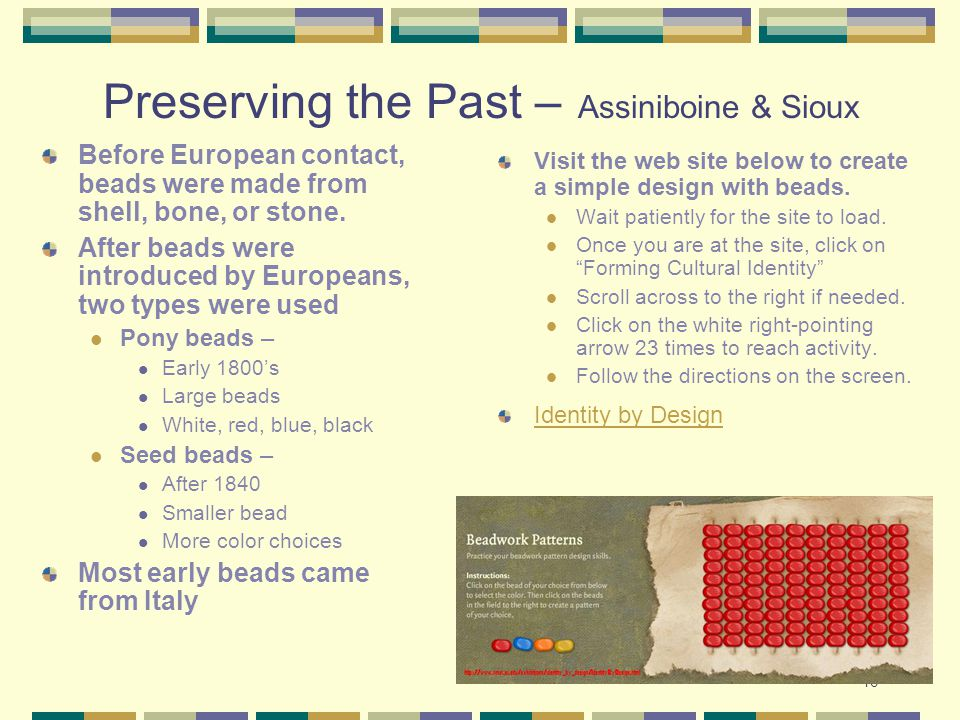 43 Preserving the Past – Assiniboine & Sioux Before European contact, beads were made from shell, bone, or stone. After beads were introduced by Europ